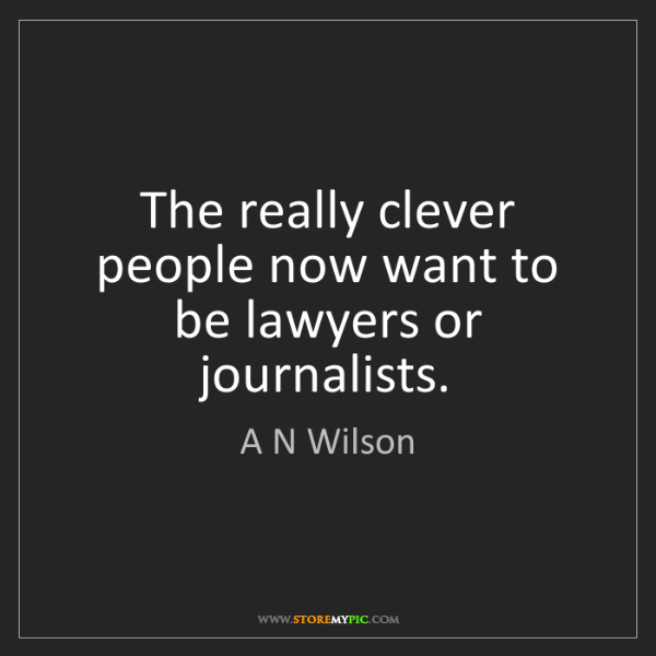 A N Wilson: The really clever people now want to be lawyers or journalists.