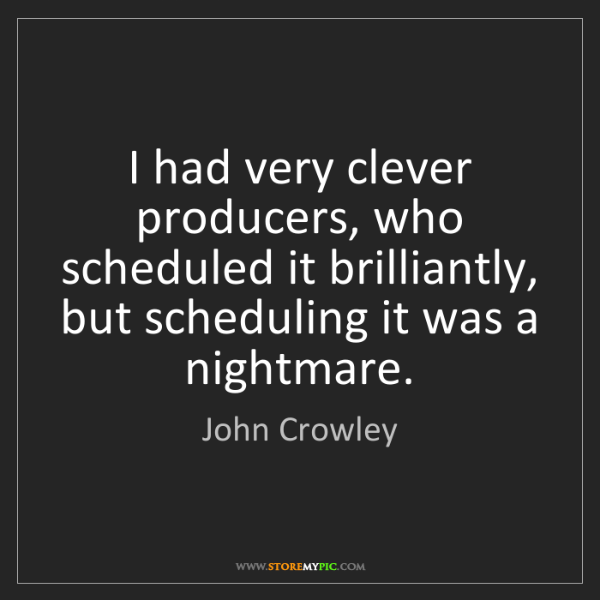 John Crowley: I had very clever producers, who scheduled it brilliantly,...