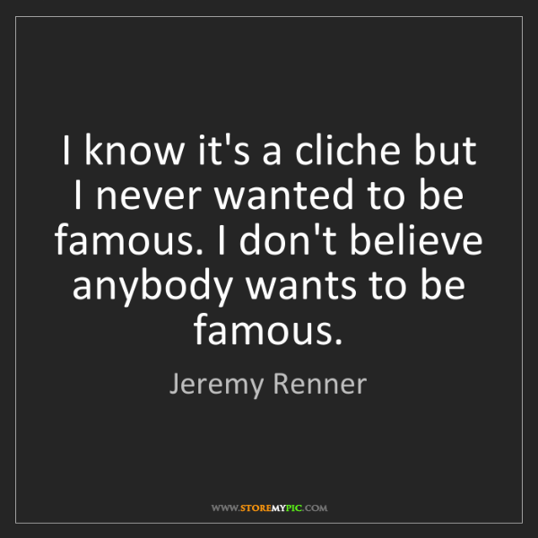 Jeremy Renner: I know it's a cliche but I never wanted to be famous....