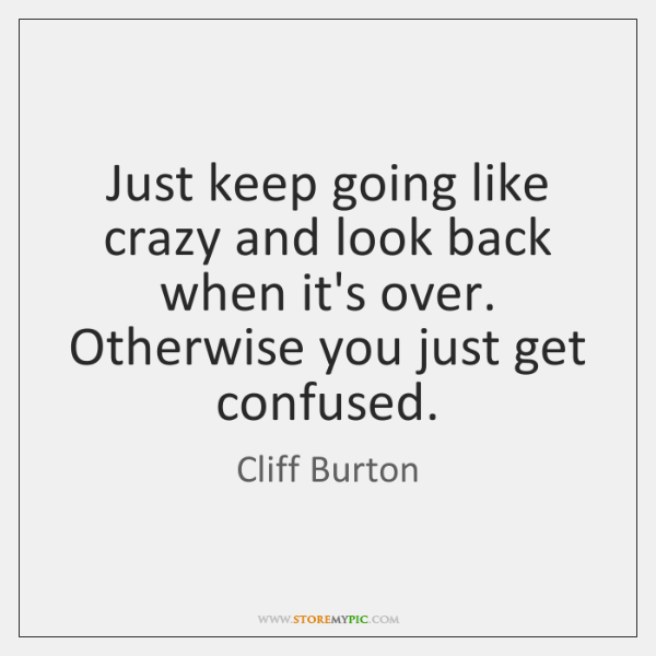 Just keep going like crazy and look back when it's over. Otherwise ...