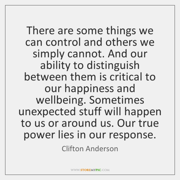 There are some things we can control and others we simply cannot. ...