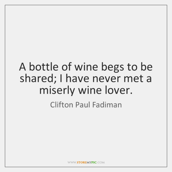 A bottle of wine begs to be shared; I have never met ...