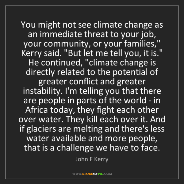 John F Kerry: You might not see climate change as an immediate threat...