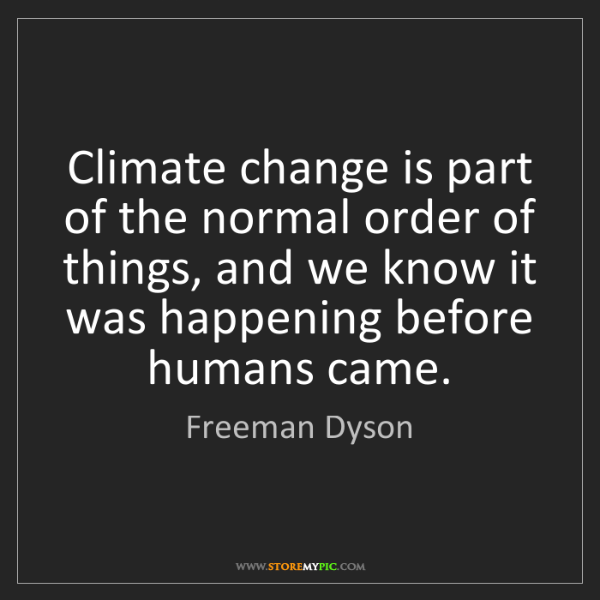 Freeman Dyson: Climate change is part of the normal order of things,...
