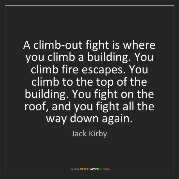 Jack Kirby: A climb-out fight is where you climb a building. You...