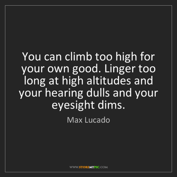 Max Lucado: You can climb too high for your own good. Linger too...