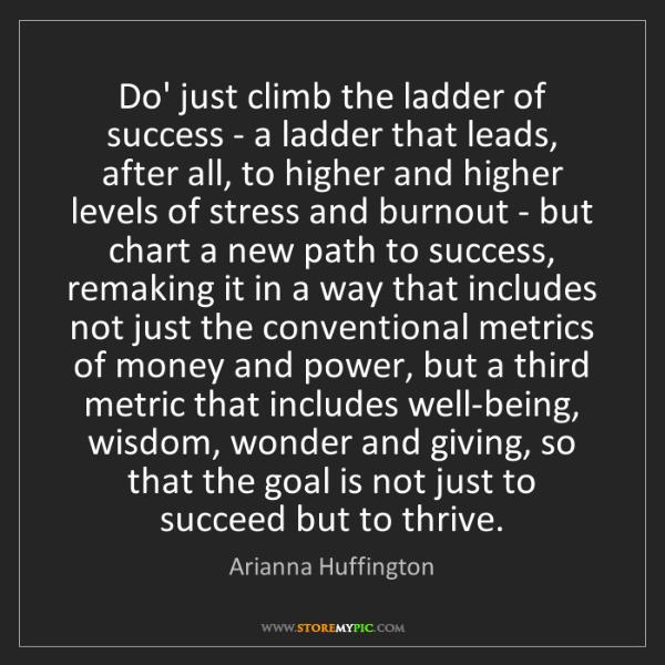 Arianna Huffington: Do' just climb the ladder of success - a ladder that...