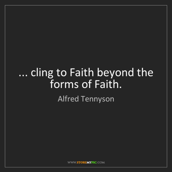 Alfred Tennyson: ... cling to Faith beyond the forms of Faith.