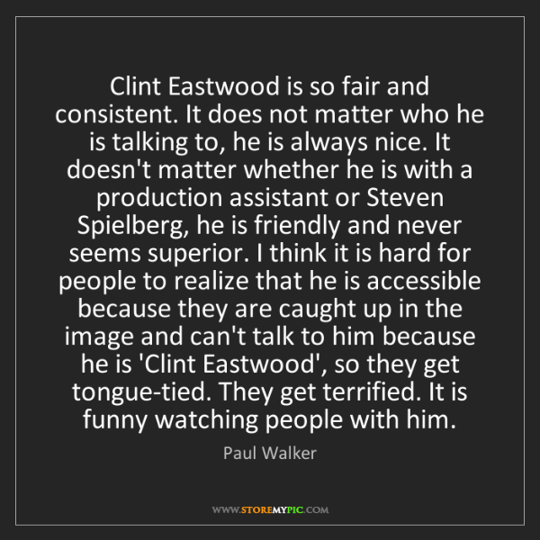 Paul Walker: Clint Eastwood is so fair and consistent. It does not...
