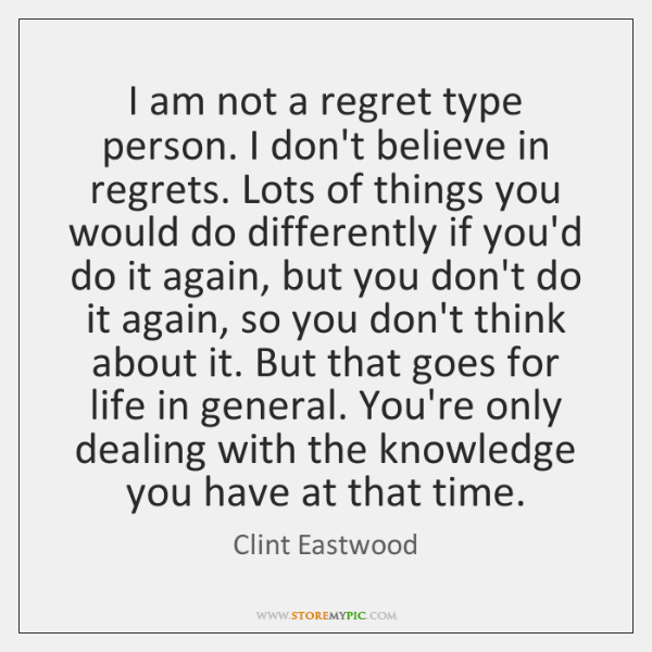 I am not a regret type person. I don't believe in regrets. ...