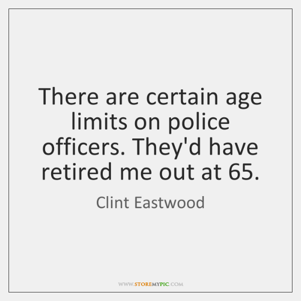 There are certain age limits on police officers. They'd have retired me ...