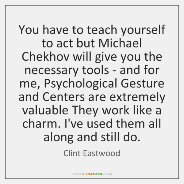 You have to teach yourself to act but Michael Chekhov will give ...