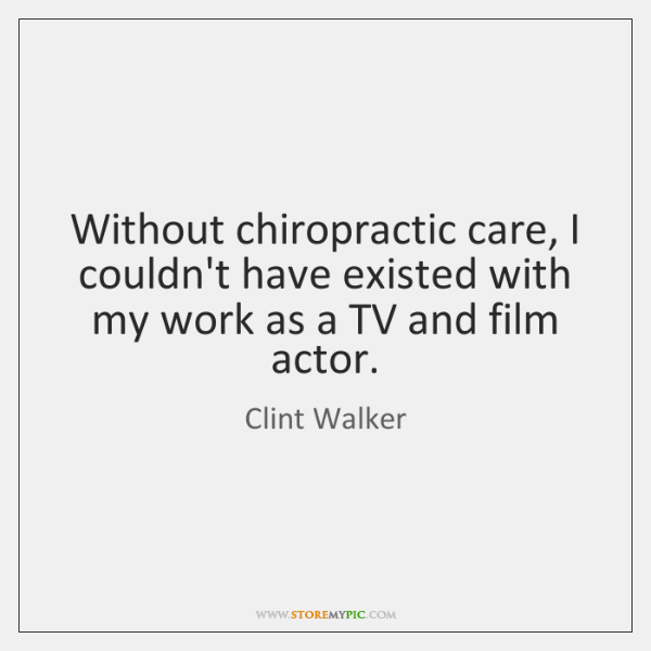 Without chiropractic care, I couldn't have existed with my work as a ...