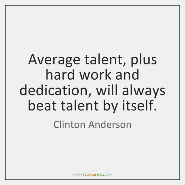 Average talent, plus hard work and dedication, will always beat talent by ...