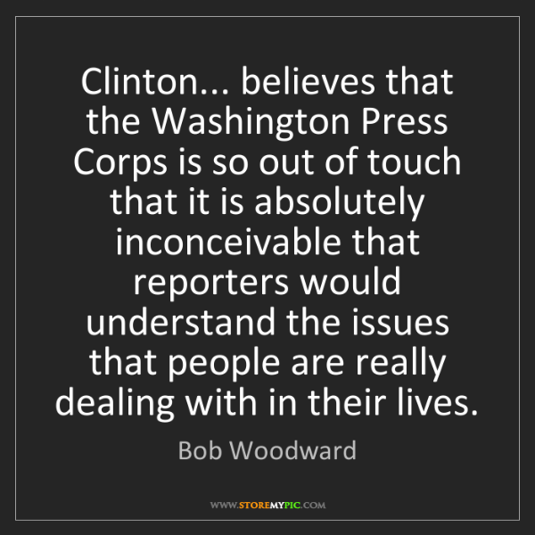 Bob Woodward: Clinton... believes that the Washington Press Corps is...