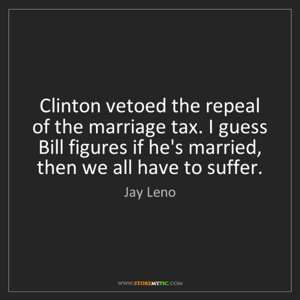 Jay Leno: Clinton vetoed the repeal of the marriage tax. I guess...