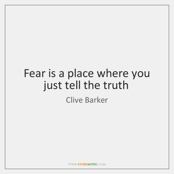 Fear is a place where you just tell the truth