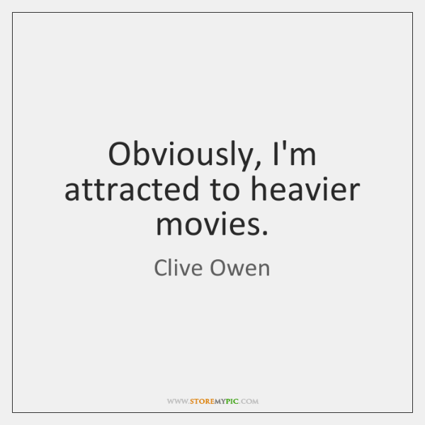 Obviously, I'm attracted to heavier movies.