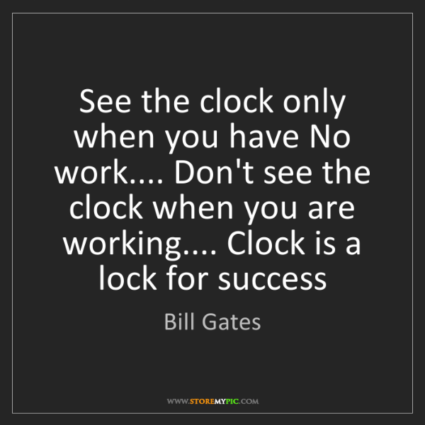 Bill Gates: See the clock only when you have No work.... Don't see...
