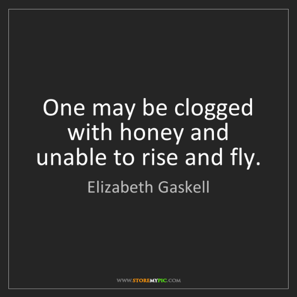 Elizabeth Gaskell: One may be clogged with honey and unable to rise and...