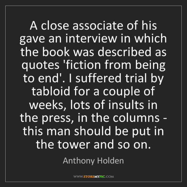 Anthony Holden: A close associate of his gave an interview in which the...