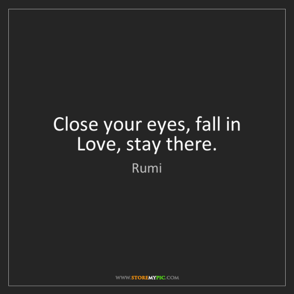 Rumi: Close your eyes, fall in Love, stay there.