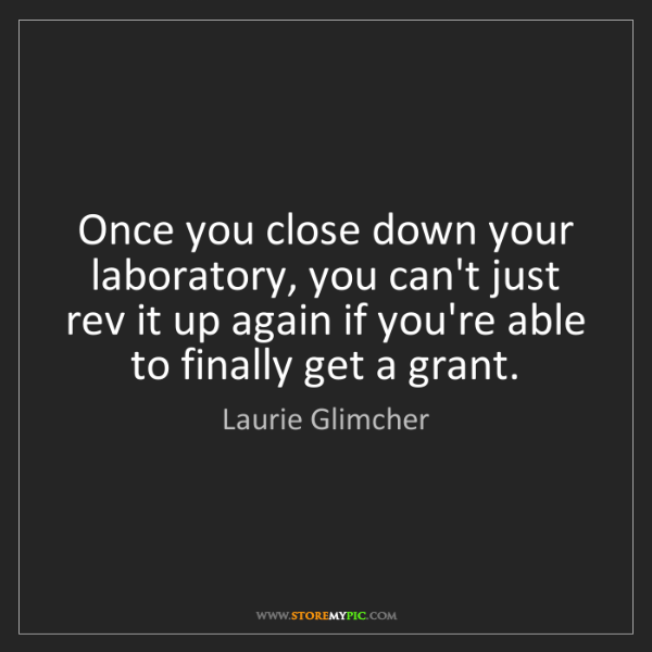 Laurie Glimcher: Once you close down your laboratory, you can't just rev...