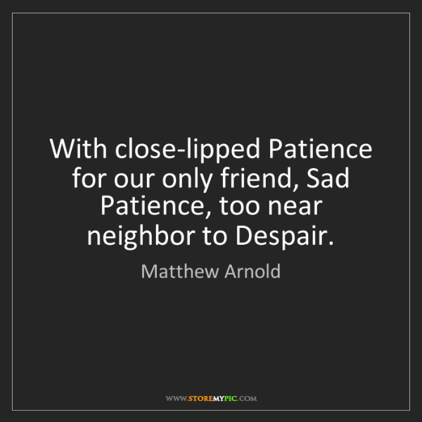 Matthew Arnold: With close-lipped Patience for our only friend, Sad Patience,...
