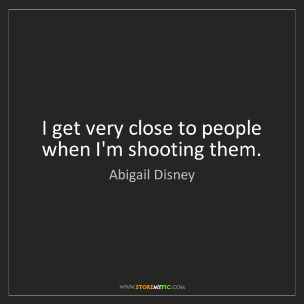 Abigail Disney: I get very close to people when I'm shooting them.