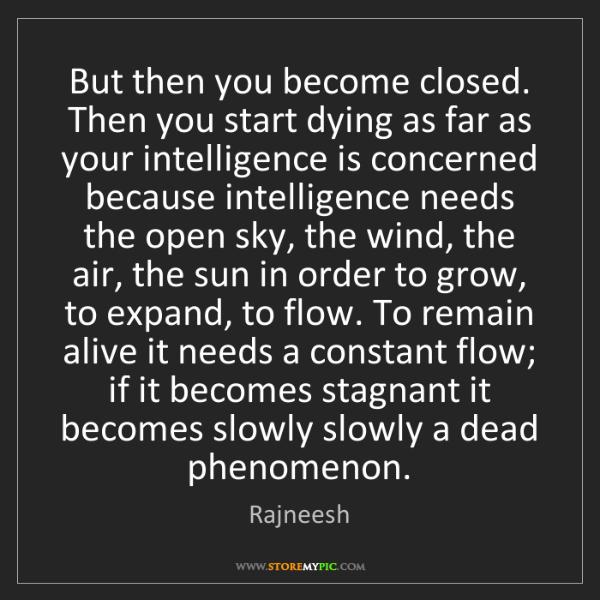 Rajneesh: But then you become closed. Then you start dying as far...