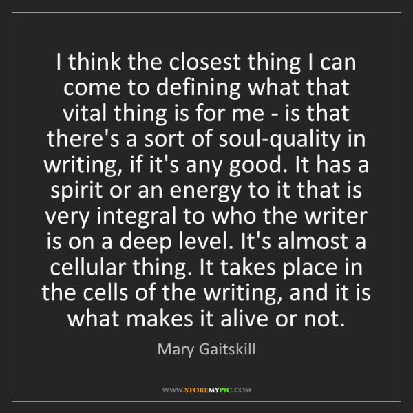 Mary Gaitskill: I think the closest thing I can come to defining what...