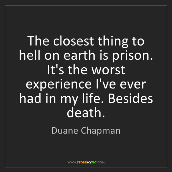 Duane Chapman: The closest thing to hell on earth is prison. It's the...