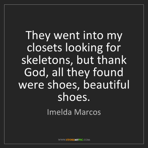 Imelda Marcos: They went into my closets looking for skeletons, but...