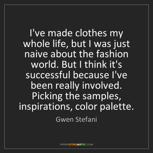 Gwen Stefani: I've made clothes my whole life, but I was just naive...