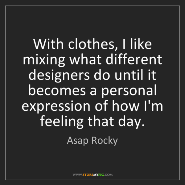 Asap Rocky: With clothes, I like mixing what different designers...