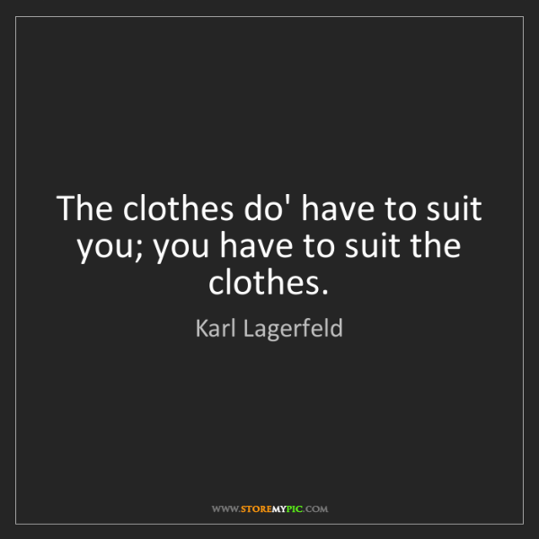 Karl Lagerfeld: The clothes do' have to suit you; you have to suit the...