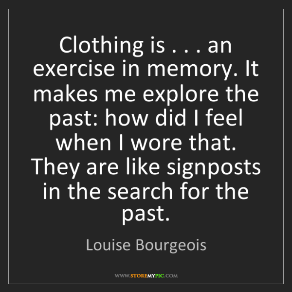 Louise Bourgeois: Clothing is . . . an exercise in memory. It makes me...