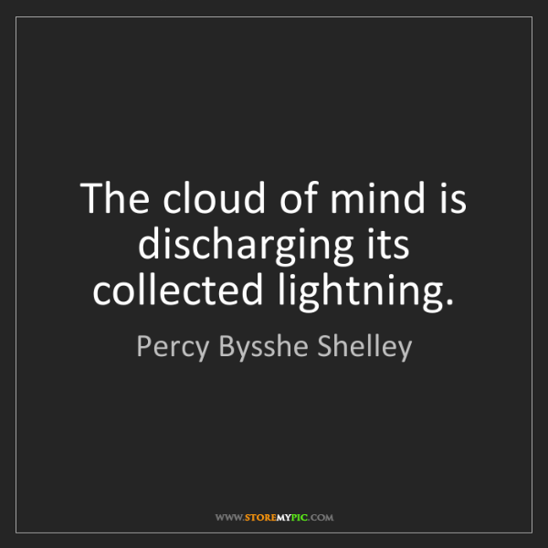 Percy Bysshe Shelley: The cloud of mind is discharging its collected lightning.