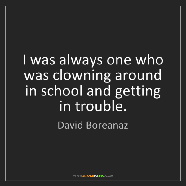 David Boreanaz: I was always one who was clowning around in school and...