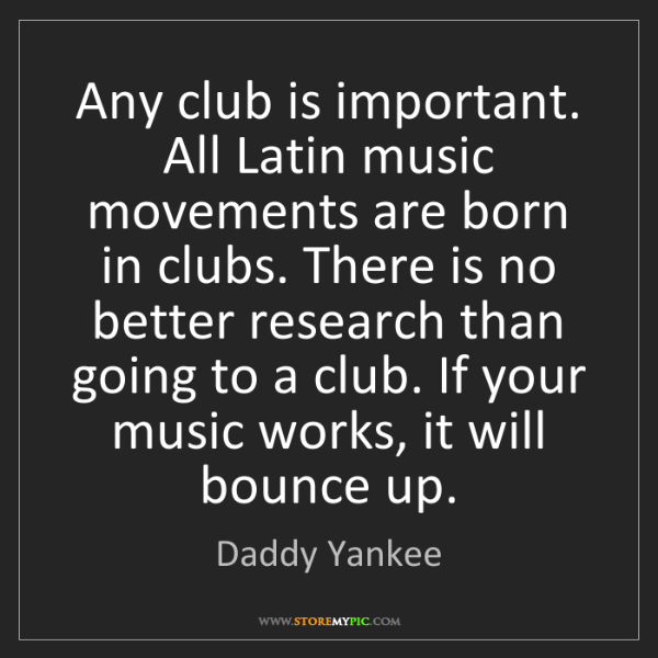 Daddy Yankee: Any club is important. All Latin music movements are...