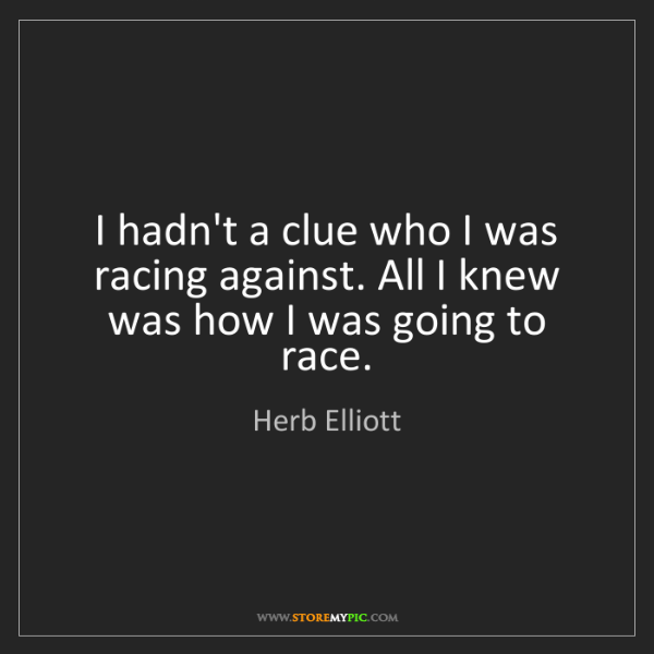 Herb Elliott: I hadn't a clue who I was racing against. All I knew...