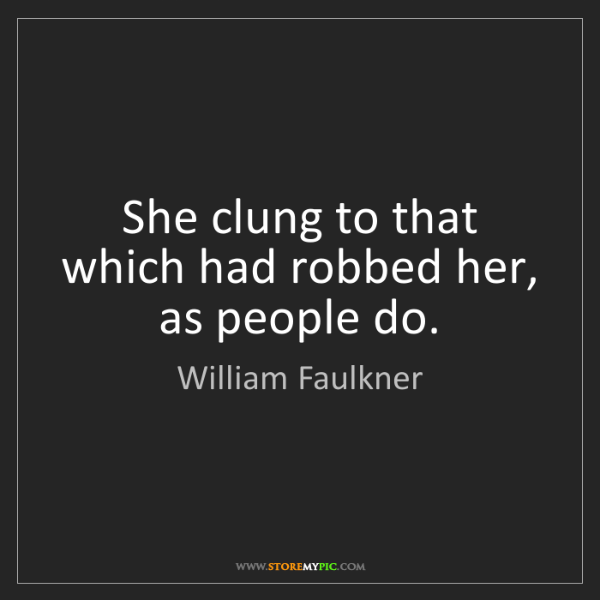 William Faulkner: She clung to that which had robbed her, as people do.