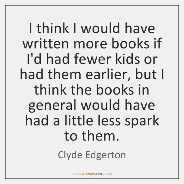 I think I would have written more books if I'd had fewer ...