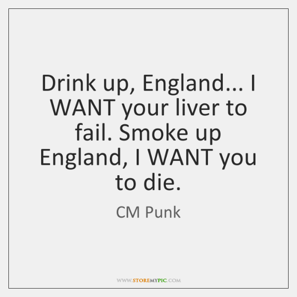 Drink up, England... I WANT your liver to fail. Smoke up England, ...