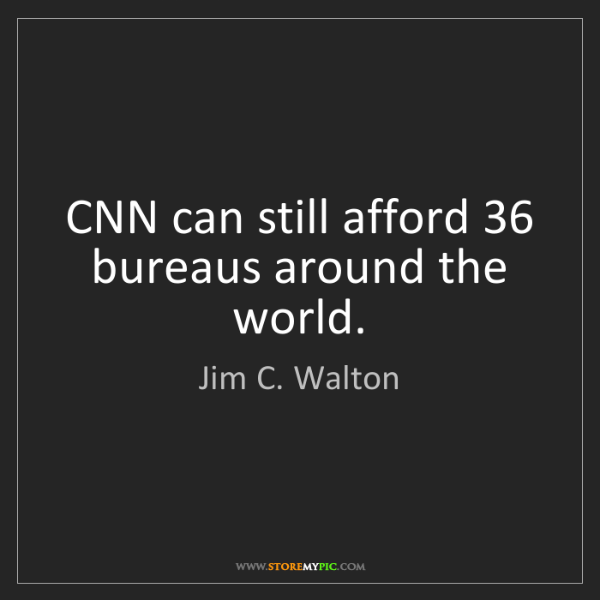 Jim C. Walton: CNN can still afford 36 bureaus around the world.