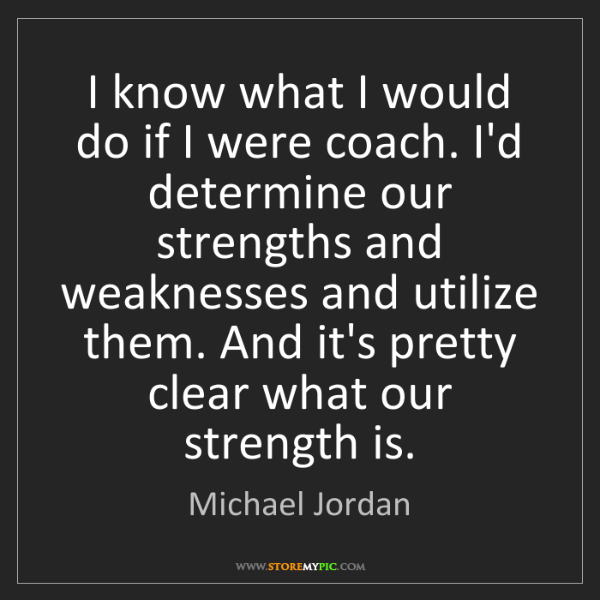 Michael Jordan: I know what I would do if I were coach. I'd determine...