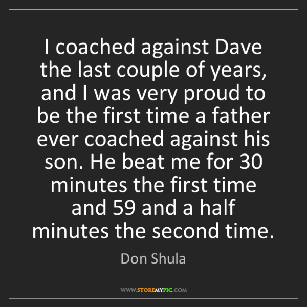 Don Shula: I coached against Dave the last couple of years, and...
