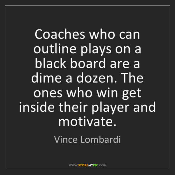Vince Lombardi: Coaches who can outline plays on a black board are a...