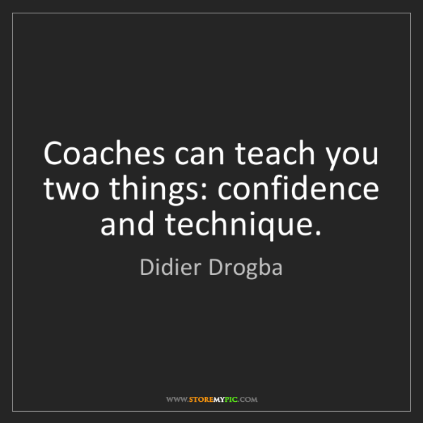 Didier Drogba: Coaches can teach you two things: confidence and technique.