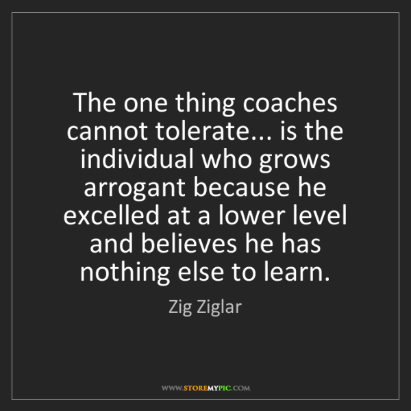 Zig Ziglar: The one thing coaches cannot tolerate... is the individual...